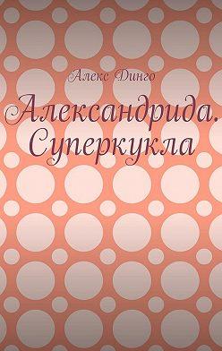 Алекс Динго - Александрида. Суперкукла