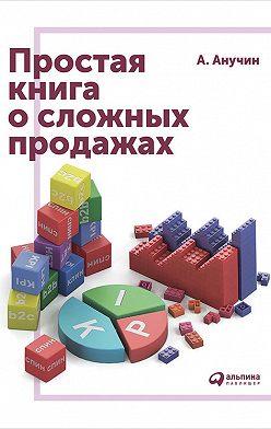 Андрей Анучин - Простая книга о сложных продажах