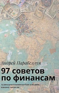 Андрей Парабеллум - 97советов пофинансам. Аудиокурсы стоимостью$500 вподарок каждому читателю