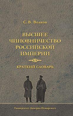 Сергей Волков - Высшее чиновничество Российской империи. Краткий словарь
