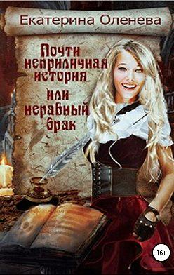 Екатерина Оленева - Почти неприличная история, или Неравный брак