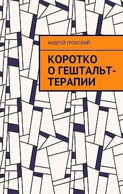 Андрей Гронский - Коротко огештальт-терапии