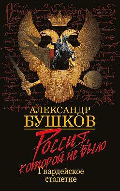 Александр Бушков - Россия, которой не было. Гвардейское столетие