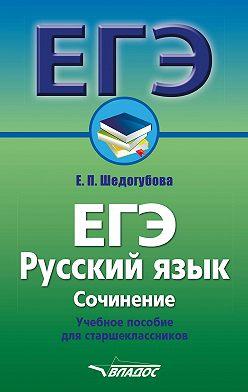 Елена Шедогубова - ЕГЭ. Русский язык. Сочинение. Учебное пособие для старшеклассников