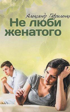 Александр Гавриленко - Нелюби женатого