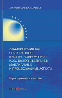 Алексей Жеребцов - Административная ответственность в миграционном праве Российской Федерации. Материальные и процессуальные аспекты