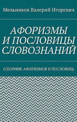 Валерий Мельников - АФОРИЗМЫ ИПОСЛОВИЦЫ СЛОВОЗНАНИЙ. (СБОРНИК АФОРИЗМОВ ИПОСЛОВИЦ)