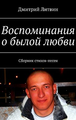 Дмитрий Литвин - Воспоминания обылой любви. Сборник стихов-песен