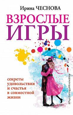 Ирина Чеснова - Взрослые игры. Секреты удовольствия и счастья в совместной жизни