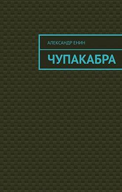 Александр Енин - Чупакабра. Мистическая история