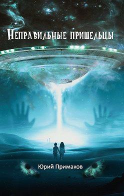 Юрий Примаков - Неправильные пришельцы
