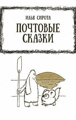 Илья Сирота - Почтовые сказки