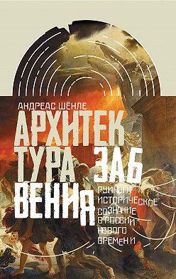 Андреас Шёнле - Архитектура забвения. Руины и историческое сознание в России Нового времени