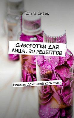 Ольга Сивек - Сыворотки для лица. 90 рецептов. Рецепты домашней косметики