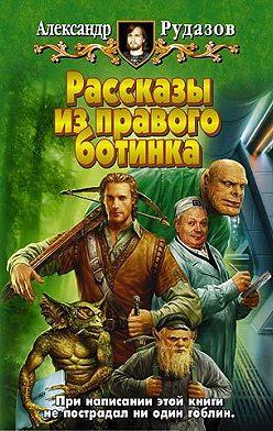 Александр Рудазов - Рассказы из правого ботинка (сборник)