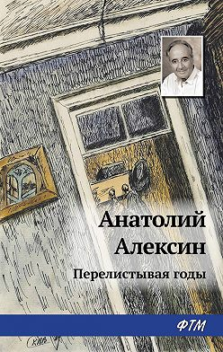 Анатолий Алексин - Перелистывая годы
