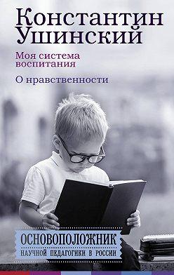 Константин Ушинский - Моя система воспитания. О нравственности (сборник)