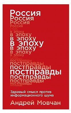 Андрей Мовчан - Россия в эпоху постправды