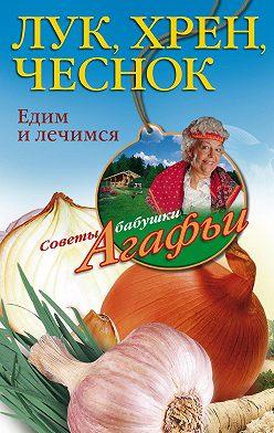 Агафья Звонарева - Лук, хрен, чеснок. Едим и лечимся