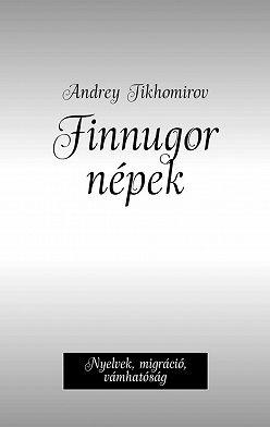 Andrey Tikhomirov - Finnugor népek. Nyelvek, migráció, vámhatóság