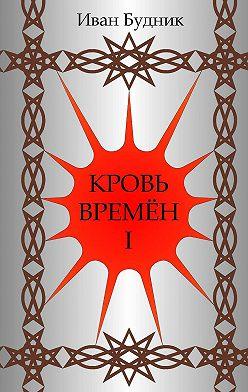 Иван Будник - Кровь времён. Часть первая