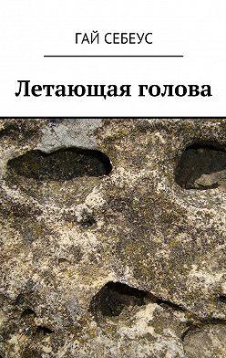 Гай Себеус - Летающая голова