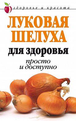 Дарья Нестерова - Луковая шелуха для здоровья: Просто и доступно