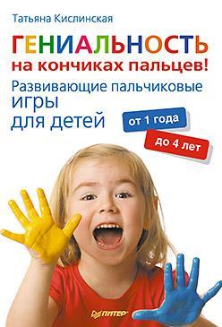 Татьяна Кислинская - Гениальность на кончиках пальцев! Развивающие пальчиковые игры для детей от 1 года до 4 лет