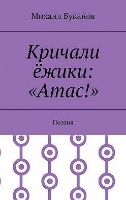 Михаил Буканов - Кричали ёжики: «Атас!». Поэзия