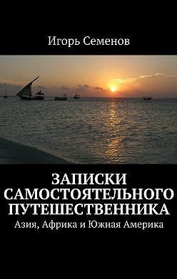 Игорь Семенов - Записки самостоятельного путешественника