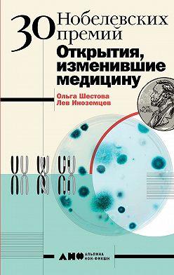 Ольга Шестова - 30 Нобелевских премий: Открытия, изменившие медицину
