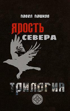 Павел Пашков - Ярость Севера: Трилогия. Когда север разрывает сталь