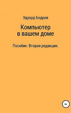 Эдуард Бодров - Компьютер в вашем доме. Пособие для начинающих. Вторая редакция