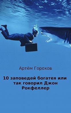 Артём Горохов - 10 заповедей богатея, или Так говорил Джон Рокфеллер