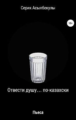 Серик Асылбекулы - Отвести душу… по-казахски
