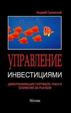 Андрей Гуслистый - Управление инвестициями. Диверсификация портфеля, риск и слежение за рынком