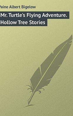 Albert Paine - Mr. Turtle's Flying Adventure. Hollow Tree Stories