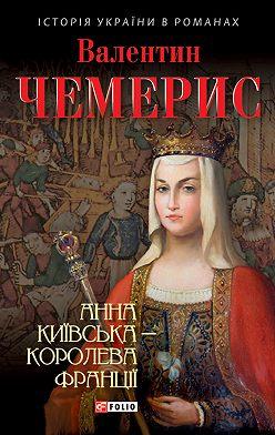Валентин Чемерис - Анна Київська – королева Франції