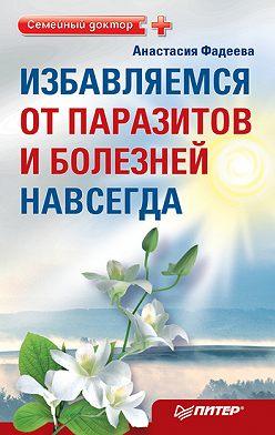 Анастасия Фадеева - Избавляемся от паразитов и болезней навсегда