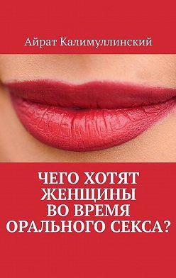 Айрат Калимуллинский - Чего хотят женщины вовремя орального секса?