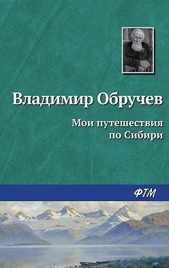 Владимир Обручев - Мои путешествия по Сибири