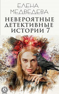 Елена Медведева - Невероятные детективные истории 7