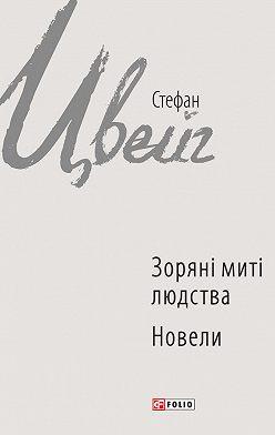 Стефан Цвейг - Зоряні миті людства. Новели (збірник)