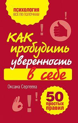 Оксана Сергеева - Как пробудить уверенность в себе. 50 простых правил