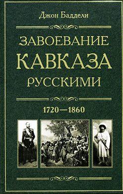 Джон Баддели - Завоевание Кавказа русскими. 1720-1860