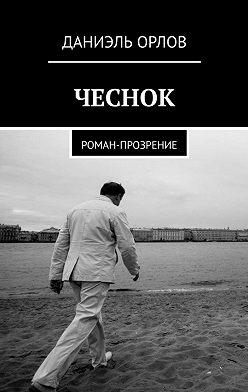 Даниэль Орлов - Чеснок. Роман-прозрение