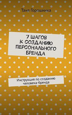 Таня Горошинка - 7шагов ксозданию персонального бренда. Инструкция посозданию человека-бренда