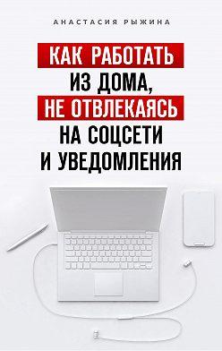 Анастасия Рыжина - Как работать из дома, не отвлекаясь на соцсети и уведомления