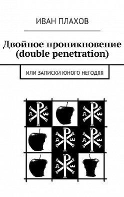 Иван Плахов - Двойное проникновение (double penetration). Или записки юного негодяя