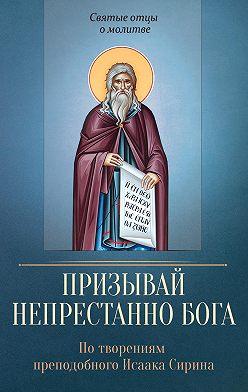 Неустановленный автор - Призывай непрестанно Бога. По творениям преподобного Исаака Сирина